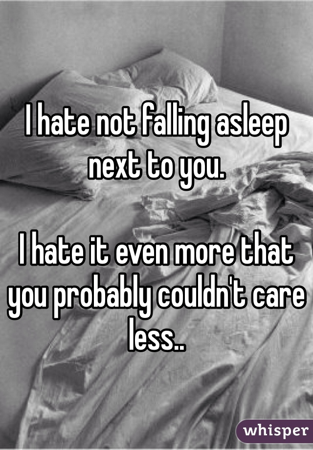 I hate not falling asleep next to you.  I hate it even more that you probably couldn't care less..