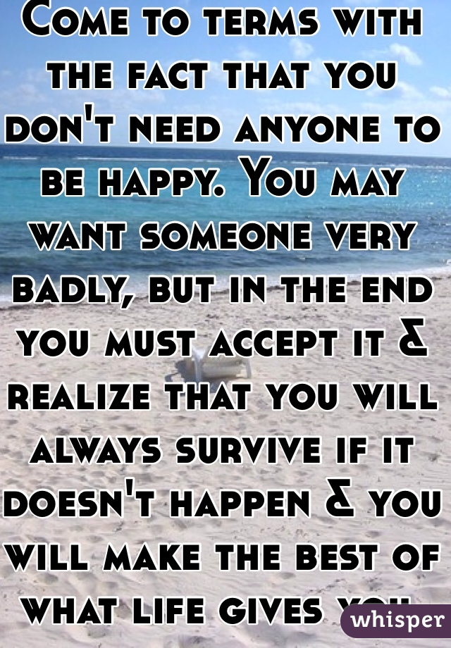 Come to terms with the fact that you don't need anyone to be happy. You may want someone very badly, but in the end you must accept it & realize that you will always survive if it doesn't happen & you will make the best of what life gives you.