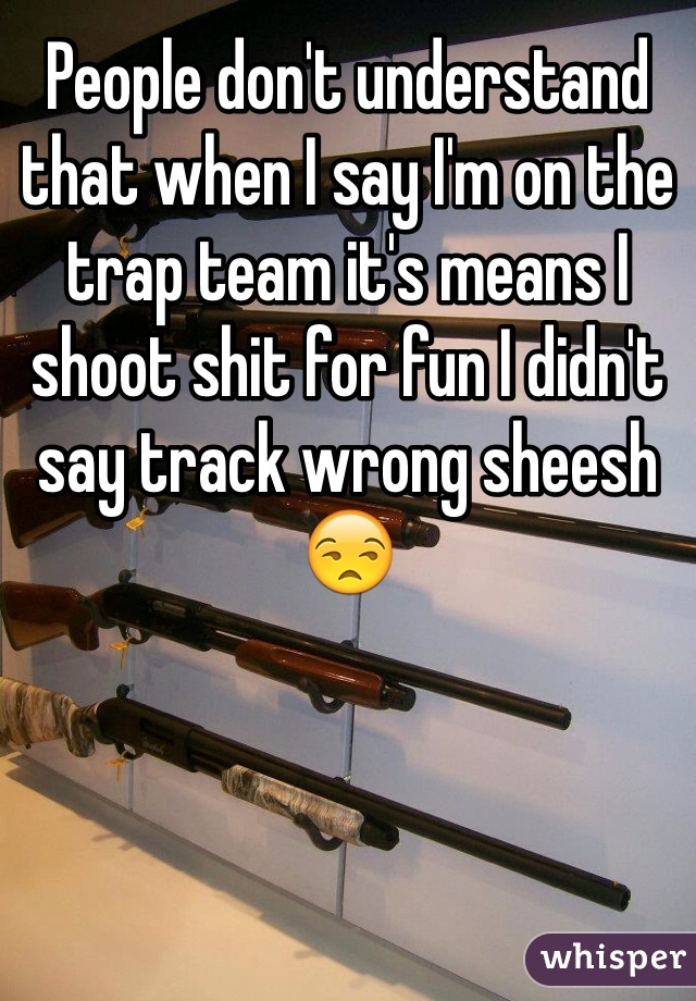 People don't understand that when I say I'm on the trap team it's means I shoot shit for fun I didn't say track wrong sheesh 😒
