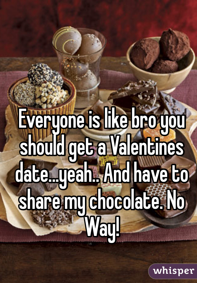 Everyone is like bro you should get a Valentines date...yeah.. And have to share my chocolate. No Way!