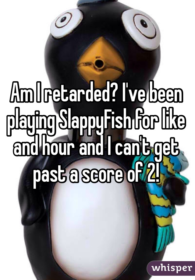 Am I retarded? I've been playing SlappyFish for like and hour and I can't get past a score of 2!