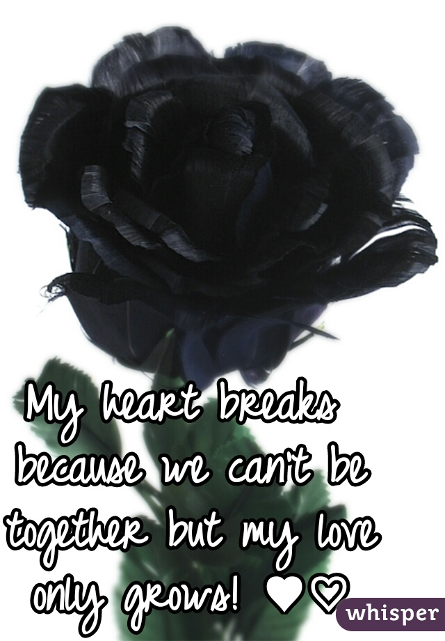 My heart breaks because we can't be together but my love only grows! ♥♡