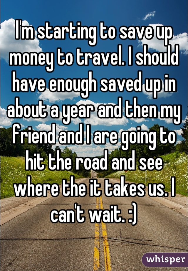 I'm starting to save up money to travel. I should have enough saved up in about a year and then my friend and I are going to hit the road and see where the it takes us. I can't wait. :)