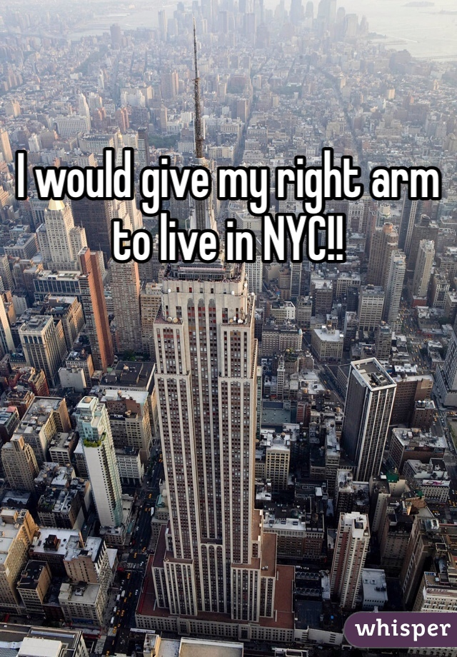 I would give my right arm to live in NYC!!