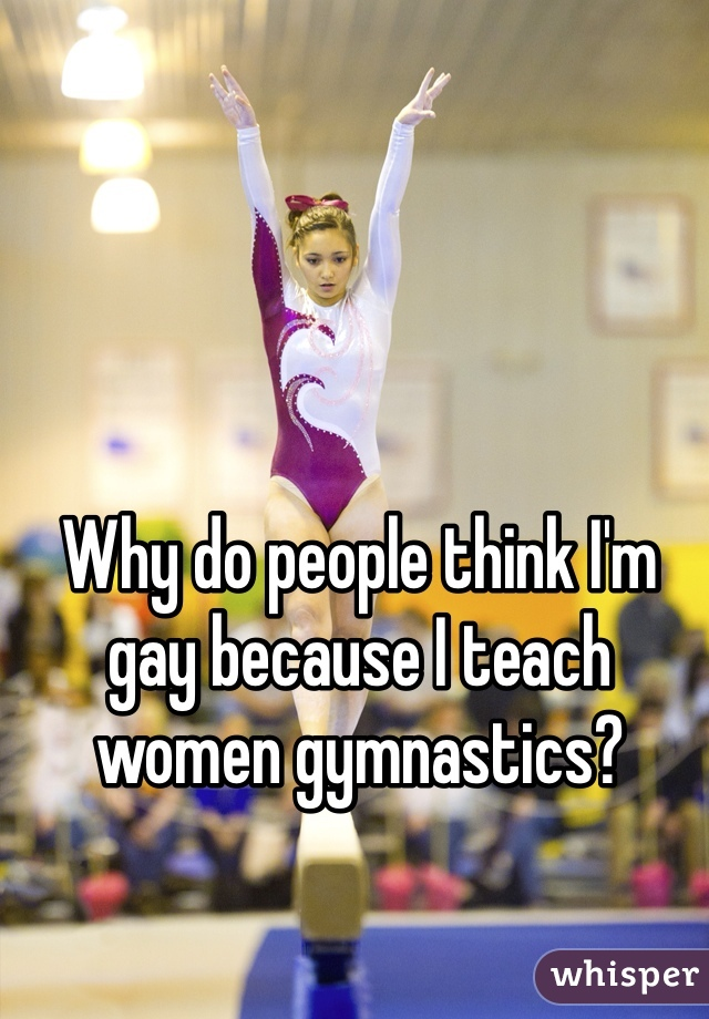 Why do people think I'm gay because I teach women gymnastics?