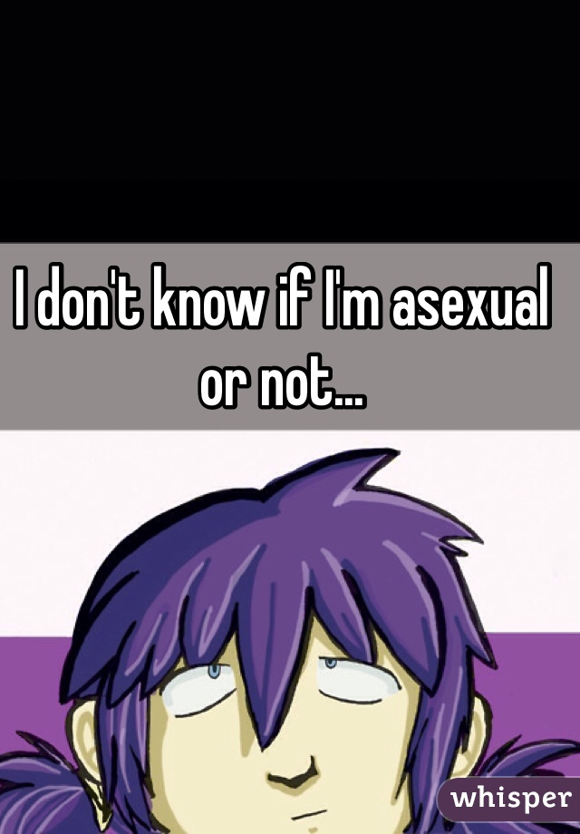 I don't know if I'm asexual or not...