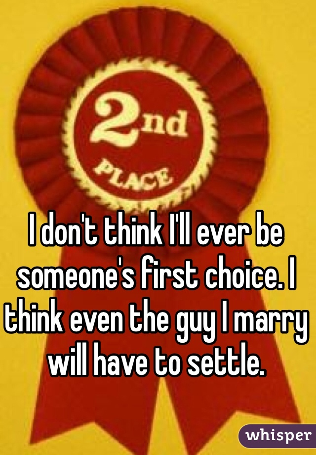 I don't think I'll ever be someone's first choice. I think even the guy I marry will have to settle.
