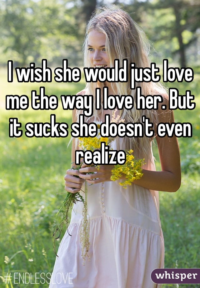 I wish she would just love me the way I love her. But it sucks she doesn't even realize