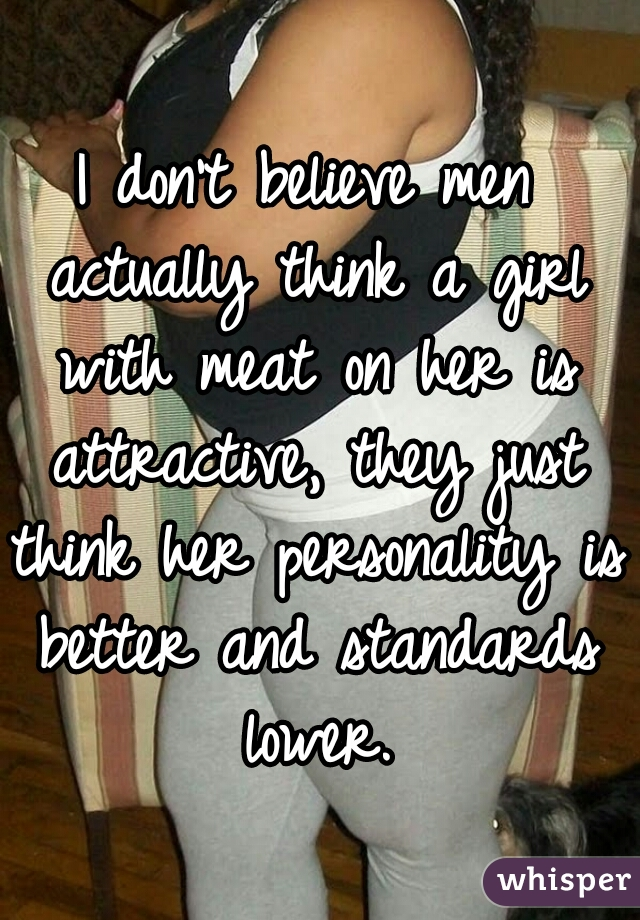 I don't believe men actually think a girl with meat on her is attractive, they just think her personality is better and standards lower.