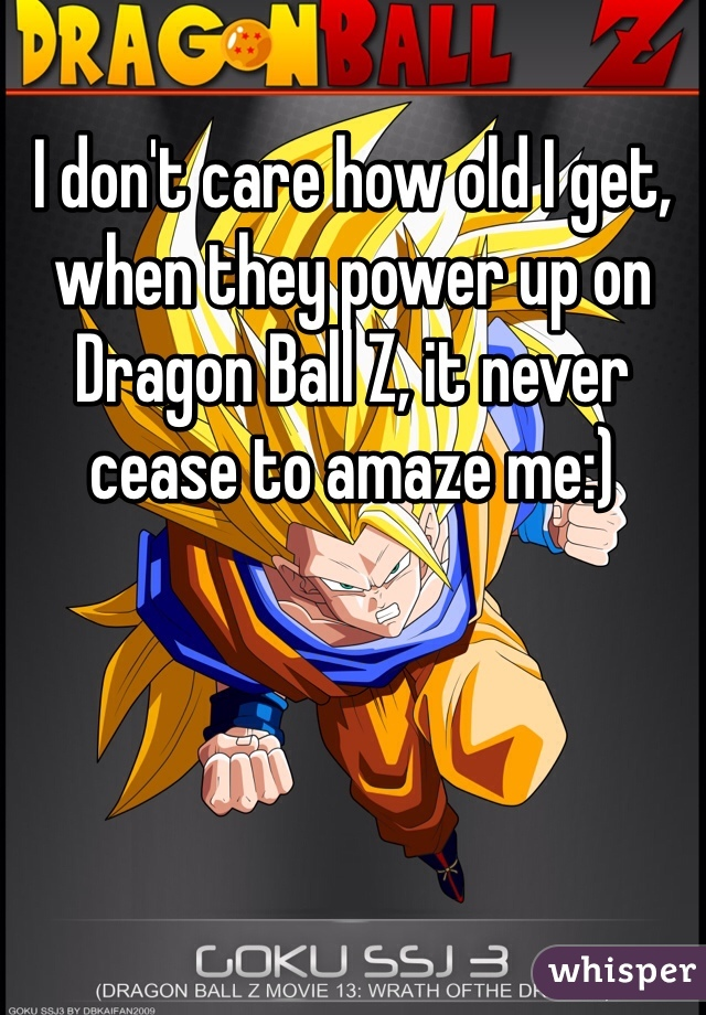 I don't care how old I get, when they power up on Dragon Ball Z, it never cease to amaze me:)