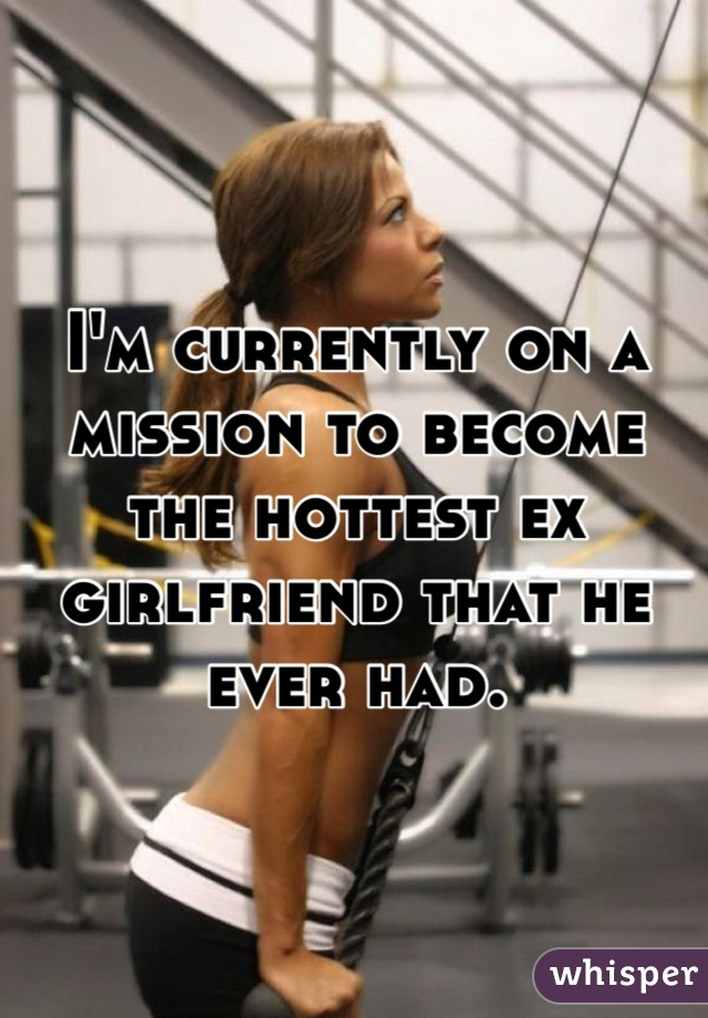 I'm currently on a mission to become the hottest ex girlfriend that he ever had.