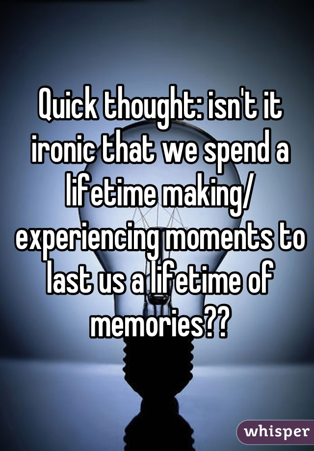 Quick thought: isn't it ironic that we spend a lifetime making/ experiencing moments to last us a lifetime of memories??