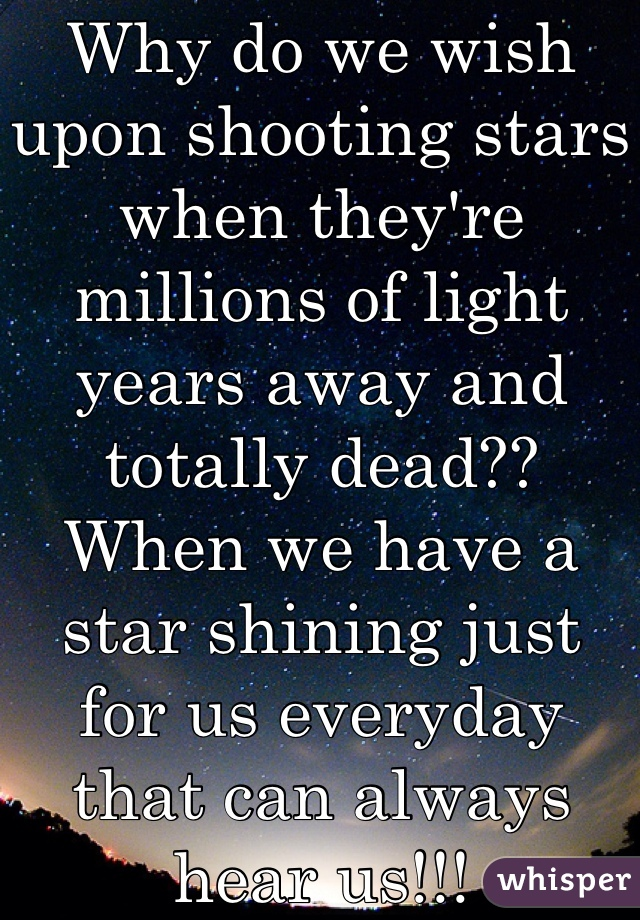 Why do we wish upon shooting stars when they're millions of light years away and totally dead?? When we have a star shining just for us everyday that can always hear us!!!