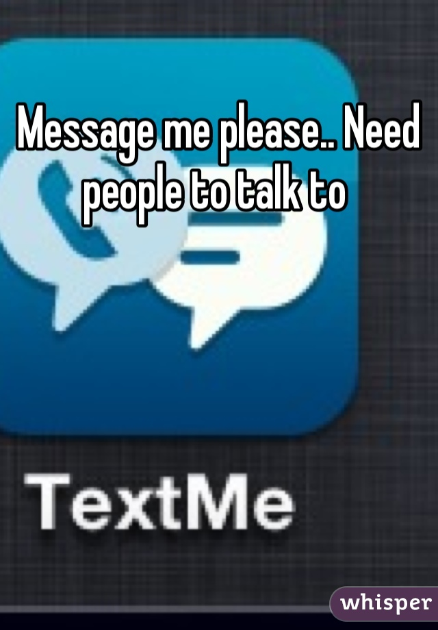 Message me please.. Need people to talk to