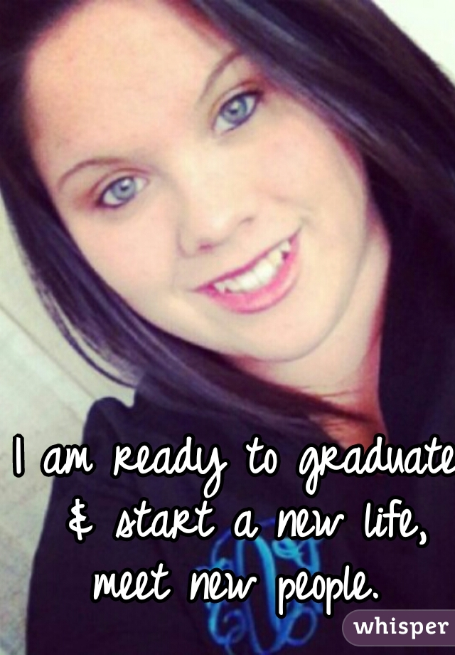 I am ready to graduate & start a new life, meet new people.