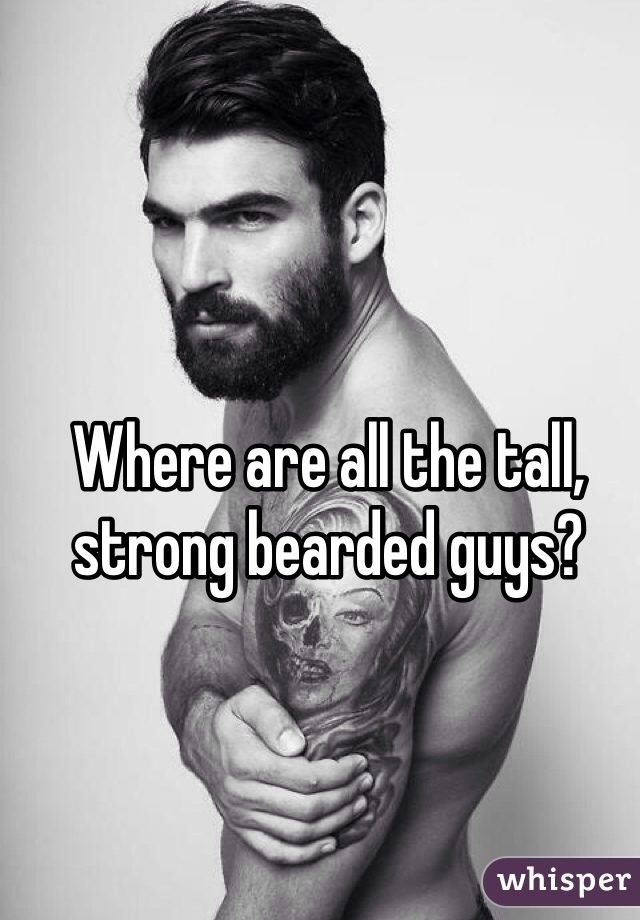 Where are all the tall, strong bearded guys?