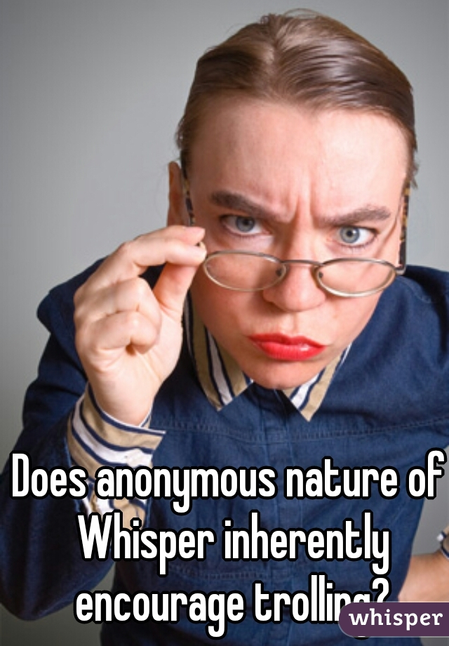 Does anonymous nature of Whisper inherently encourage trolling?