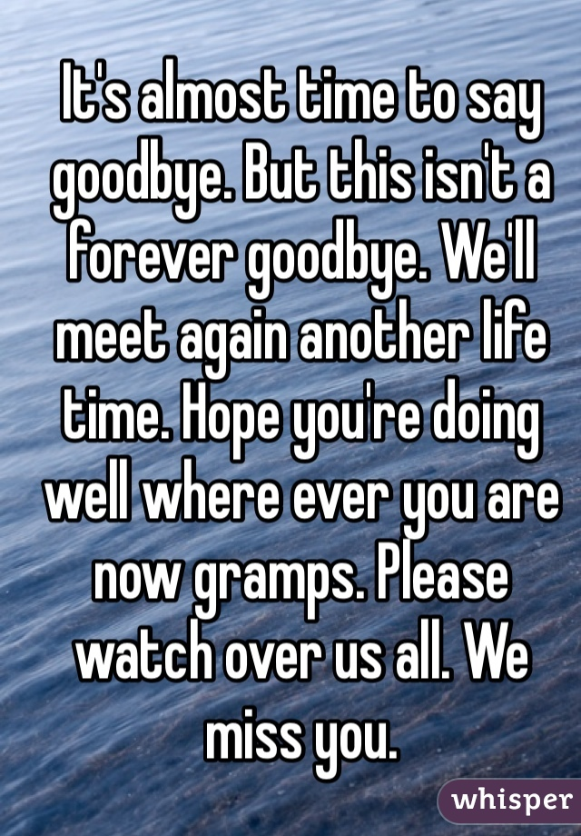 It's almost time to say goodbye. But this isn't a forever goodbye. We'll meet again another life time. Hope you're doing well where ever you are now gramps. Please watch over us all. We miss you.