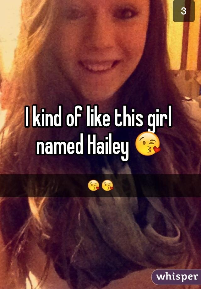 I kind of like this girl named Hailey 😘