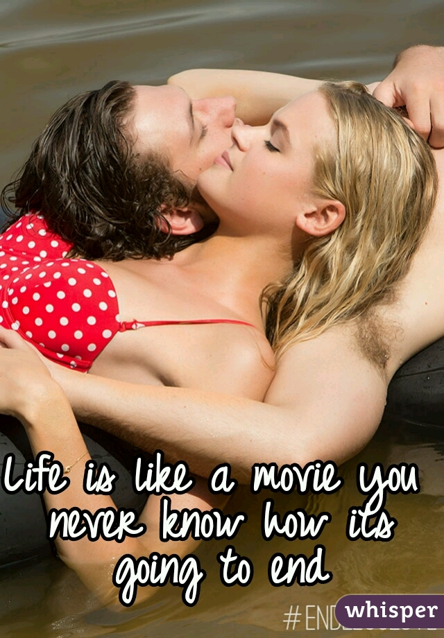 Life is like a movie you never know how its going to end