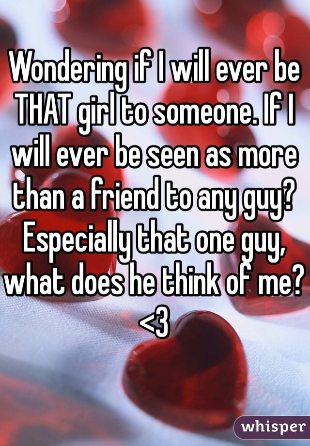 Wondering if I will ever be THAT girl to someone. If I will ever be seen as more than a friend to any guy? Especially that one guy, what does he think of me? <3