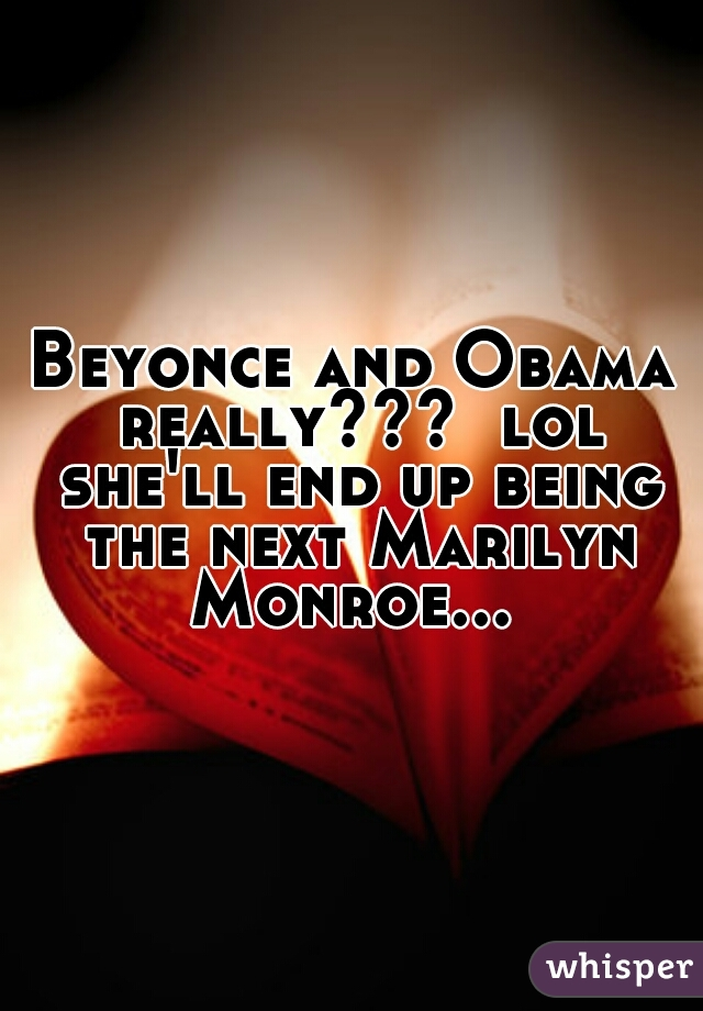 Beyonce and Obama really???  lol she'll end up being the next Marilyn Monroe...