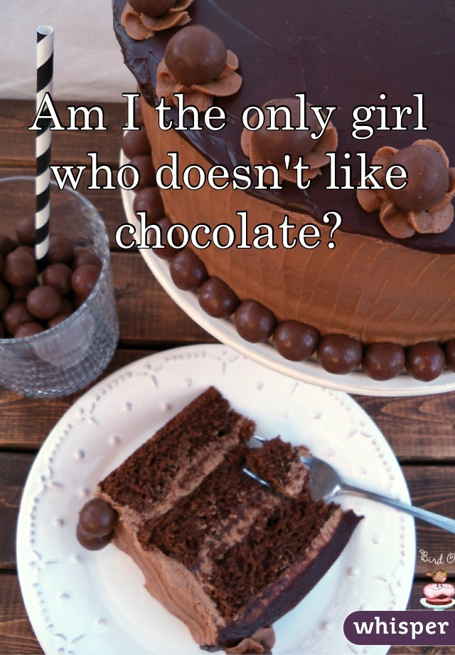 Am I the only girl who doesn't like chocolate?