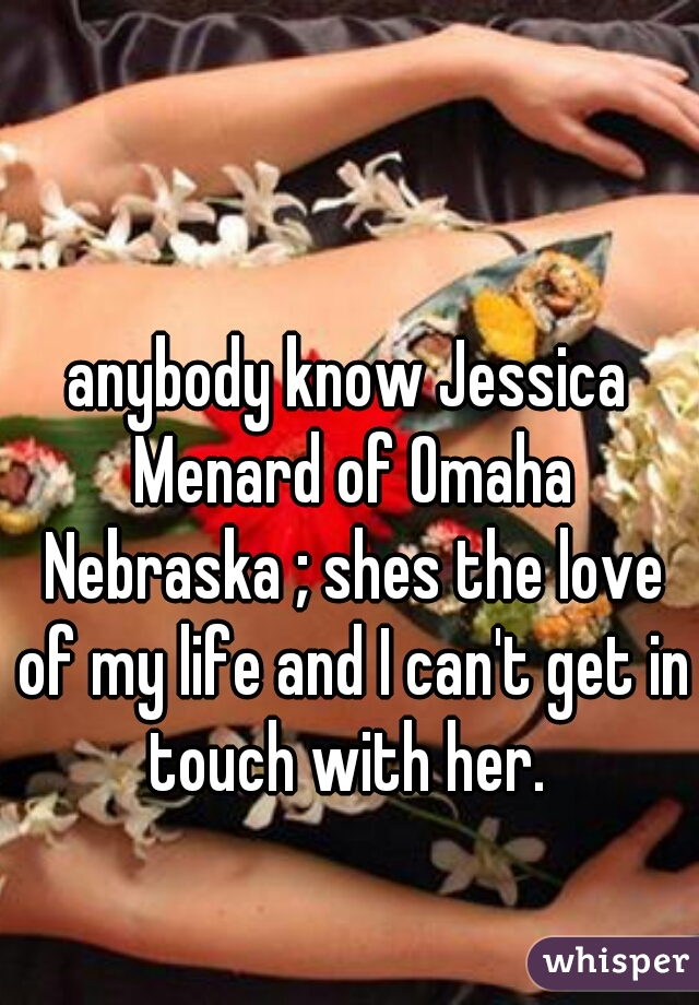 anybody know Jessica Menard of Omaha Nebraska ; shes the love of my life and I can't get in touch with her.