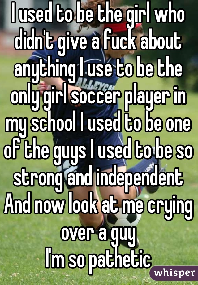 I used to be the girl who didn't give a fuck about anything I use to be the only girl soccer player in my school I used to be one of the guys I used to be so strong and independent  And now look at me crying over a guy  I'm so pathetic