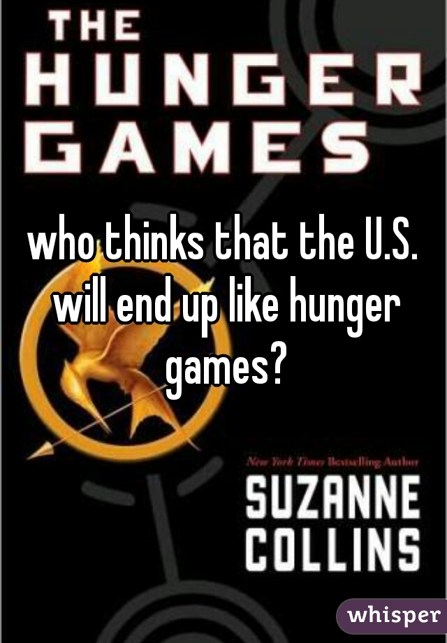 who thinks that the U.S. will end up like hunger games?