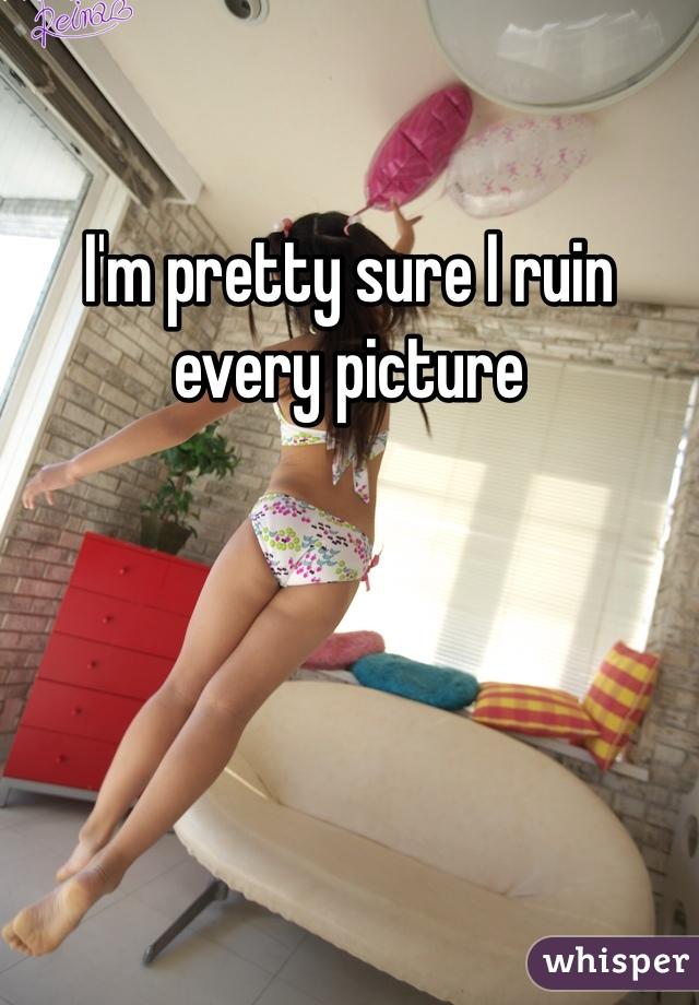 I'm pretty sure I ruin every picture