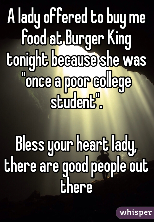 """A lady offered to buy me food at Burger King tonight because she was """"once a poor college student"""".   Bless your heart lady, there are good people out there"""