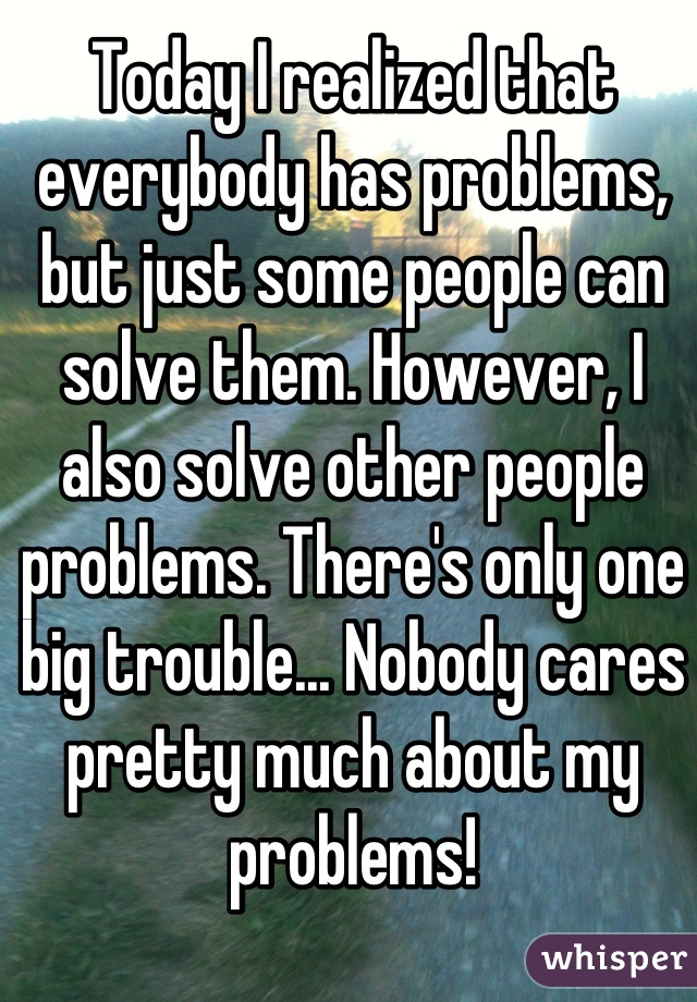 Today I realized that everybody has problems, but just some people can solve them. However, I also solve other people problems. There's only one big trouble... Nobody cares pretty much about my problems!