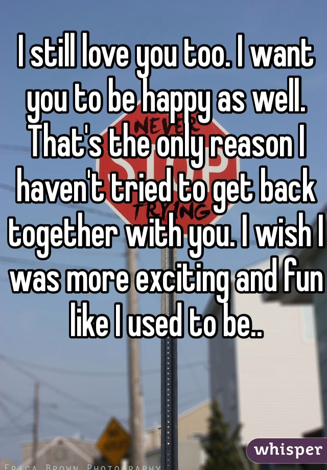 I still love you too. I want you to be happy as well. That's the only reason I haven't tried to get back together with you. I wish I was more exciting and fun like I used to be..