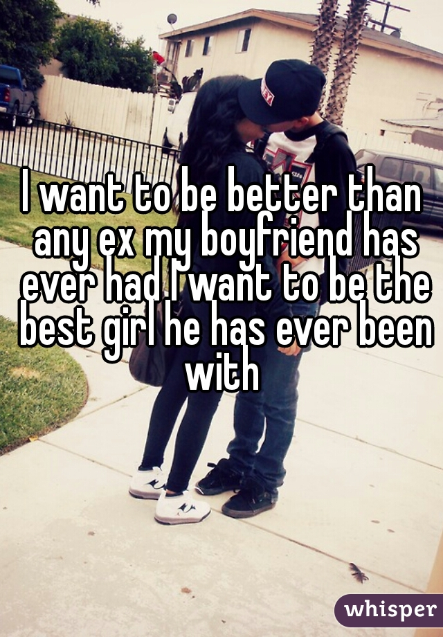 I want to be better than any ex my boyfriend has ever had I want to be the best girl he has ever been with