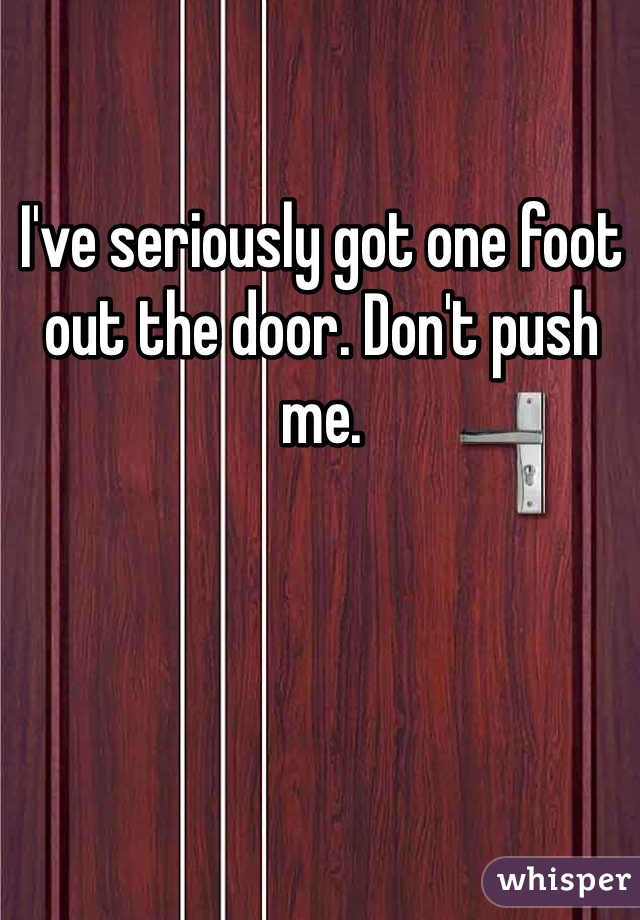 I've seriously got one foot out the door. Don't push me.
