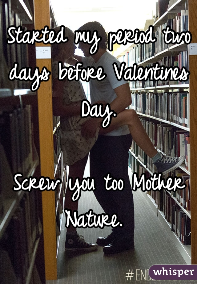 Started my period two days before Valentines Day.   Screw you too Mother Nature.