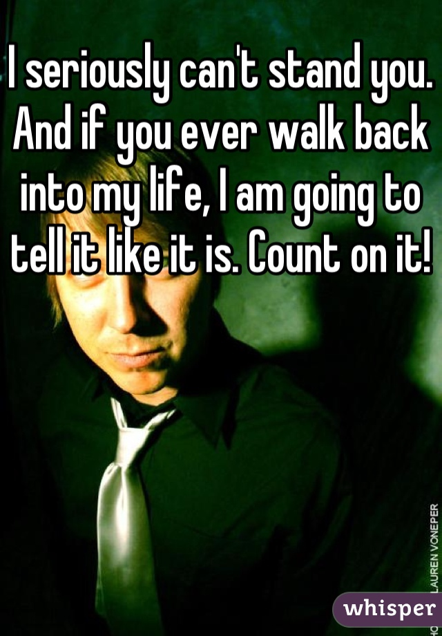 I seriously can't stand you. And if you ever walk back into my life, I am going to tell it like it is. Count on it!