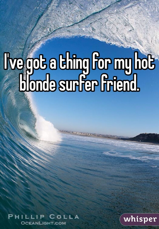 I've got a thing for my hot blonde surfer friend.