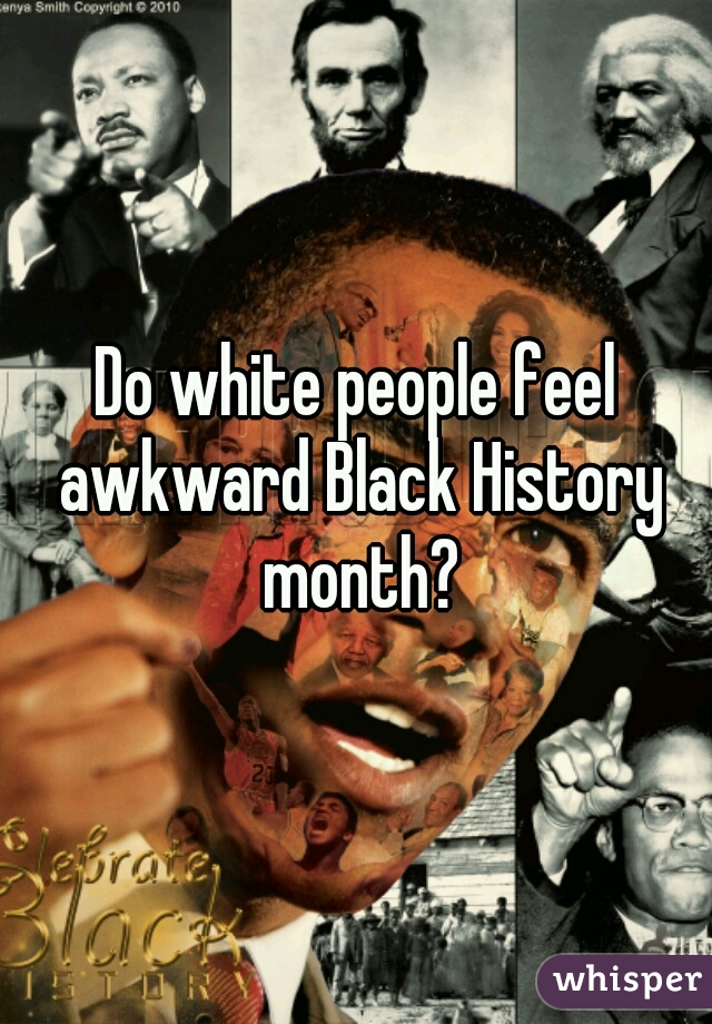 Do white people feel awkward Black History month?