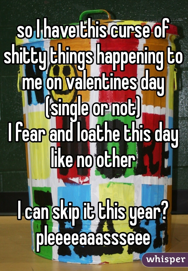 so I have this curse of shitty things happening to me on valentines day (single or not)  I fear and loathe this day like no other  I can skip it this year?  pleeeeaaassseee