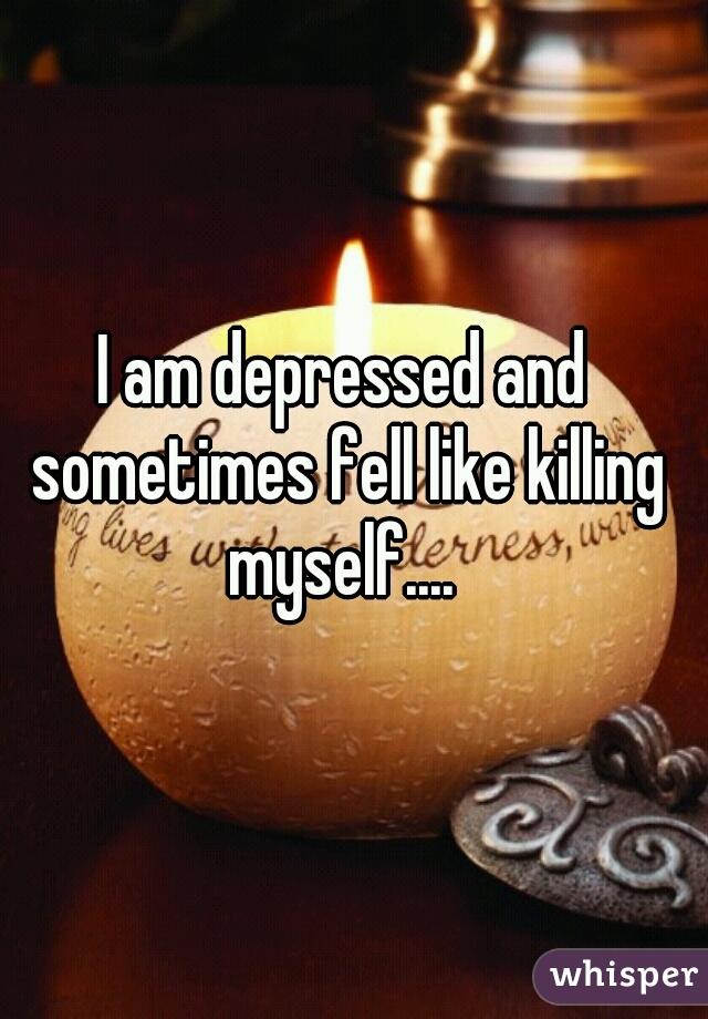 I am depressed and sometimes fell like killing myself....