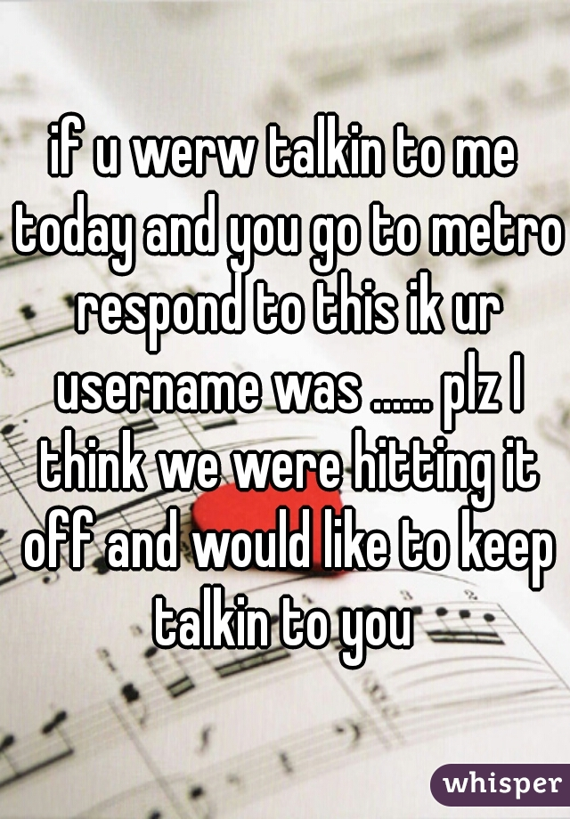 if u werw talkin to me today and you go to metro respond to this ik ur username was ...... plz I think we were hitting it off and would like to keep talkin to you