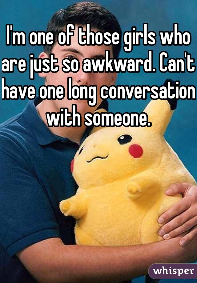I'm one of those girls who are just so awkward. Can't have one long conversation with someone.