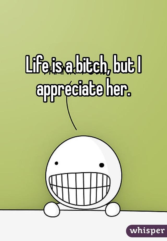 Life is a bitch, but I appreciate her.