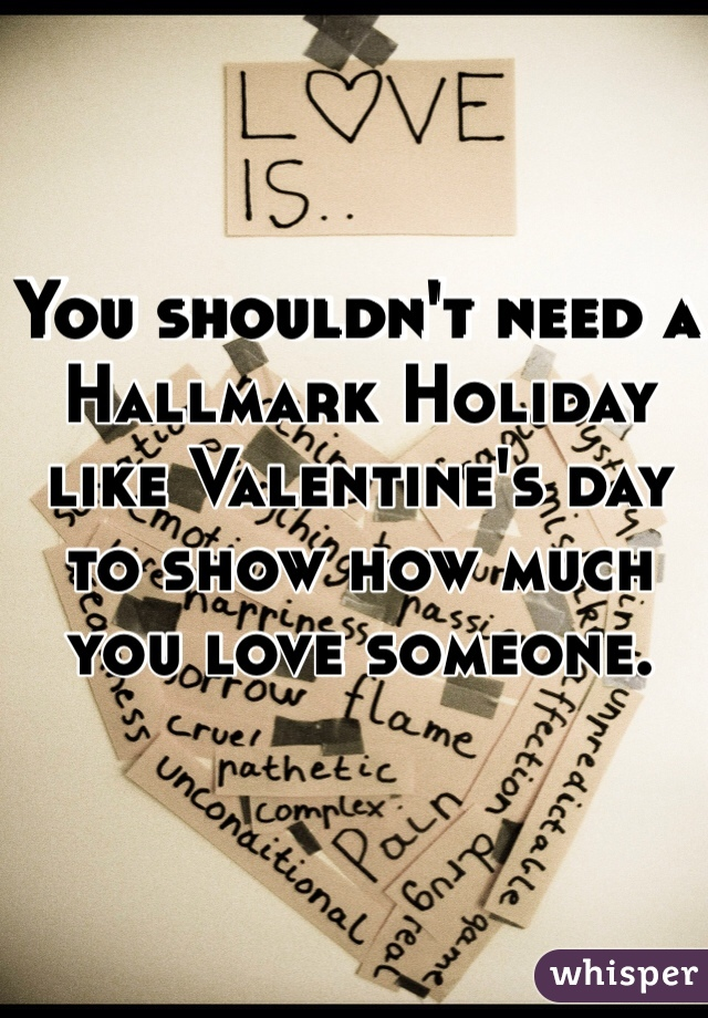 You shouldn't need a Hallmark Holiday like Valentine's day to show how much you love someone.