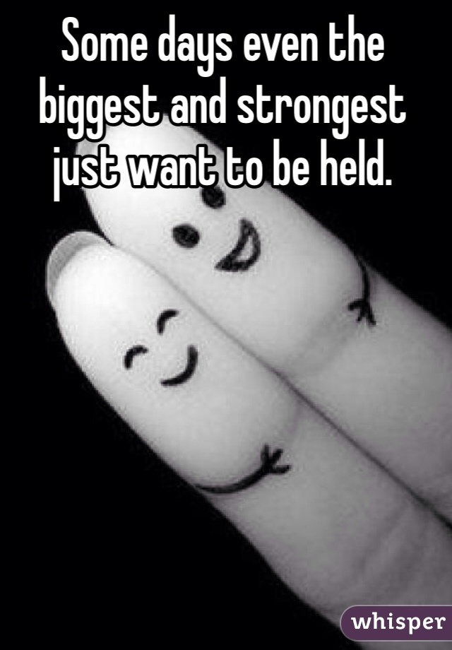 Some days even the biggest and strongest just want to be held.