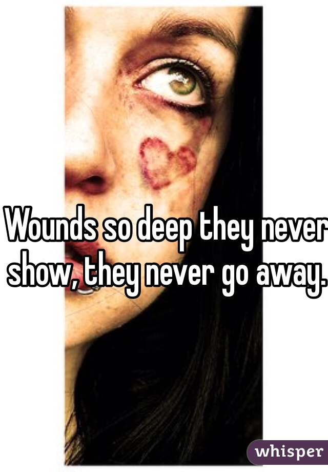 Wounds so deep they never show, they never go away.