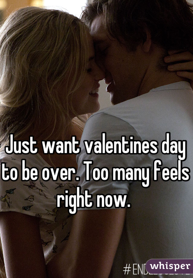 Just want valentines day to be over. Too many feels right now.