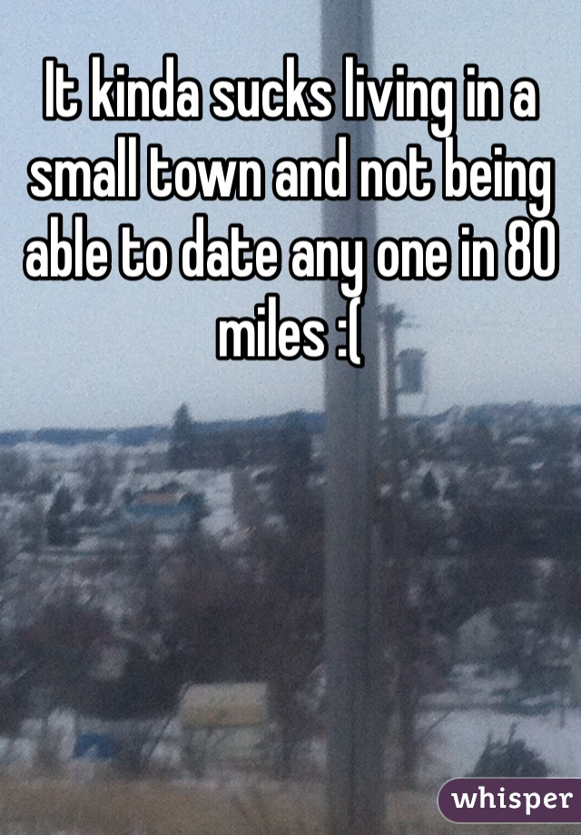 It kinda sucks living in a small town and not being able to date any one in 80 miles :(
